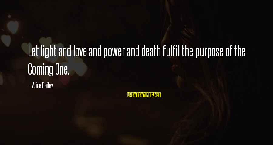 Death Coming Too Soon Sayings By Alice Bailey: Let light and love and power and death fulfil the purpose of the Coming One.