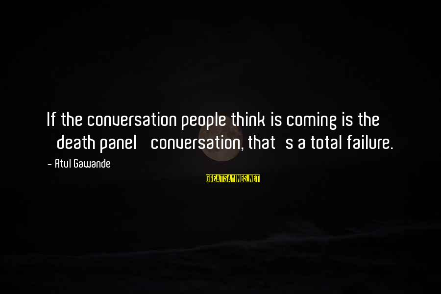 Death Coming Too Soon Sayings By Atul Gawande: If the conversation people think is coming is the 'death panel' conversation, that's a total