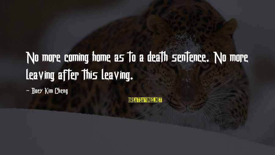 Death Coming Too Soon Sayings By Boey Kim Cheng: No more coming home as to a death sentence. No more leaving after this leaving.