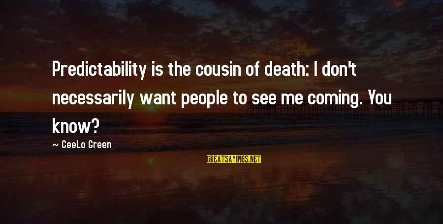 Death Coming Too Soon Sayings By CeeLo Green: Predictability is the cousin of death: I don't necessarily want people to see me coming.