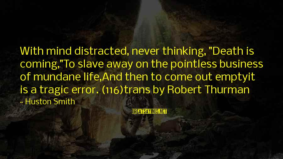 """Death Coming Too Soon Sayings By Huston Smith: With mind distracted, never thinking, """"Death is coming,""""To slave away on the pointless business of"""