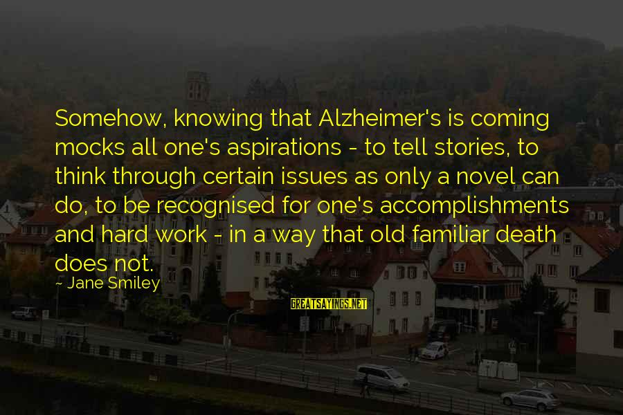 Death Coming Too Soon Sayings By Jane Smiley: Somehow, knowing that Alzheimer's is coming mocks all one's aspirations - to tell stories, to