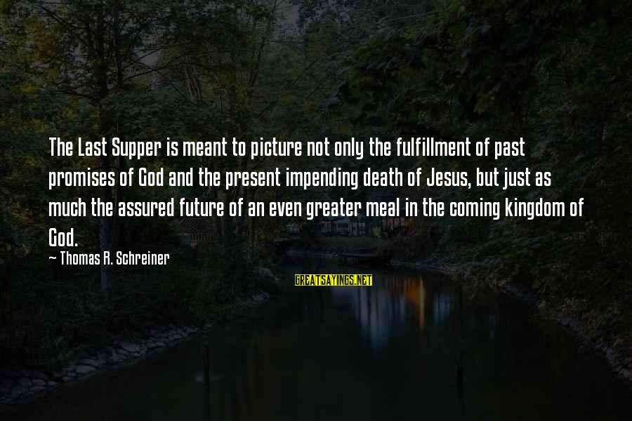 Death Coming Too Soon Sayings By Thomas R. Schreiner: The Last Supper is meant to picture not only the fulfillment of past promises of
