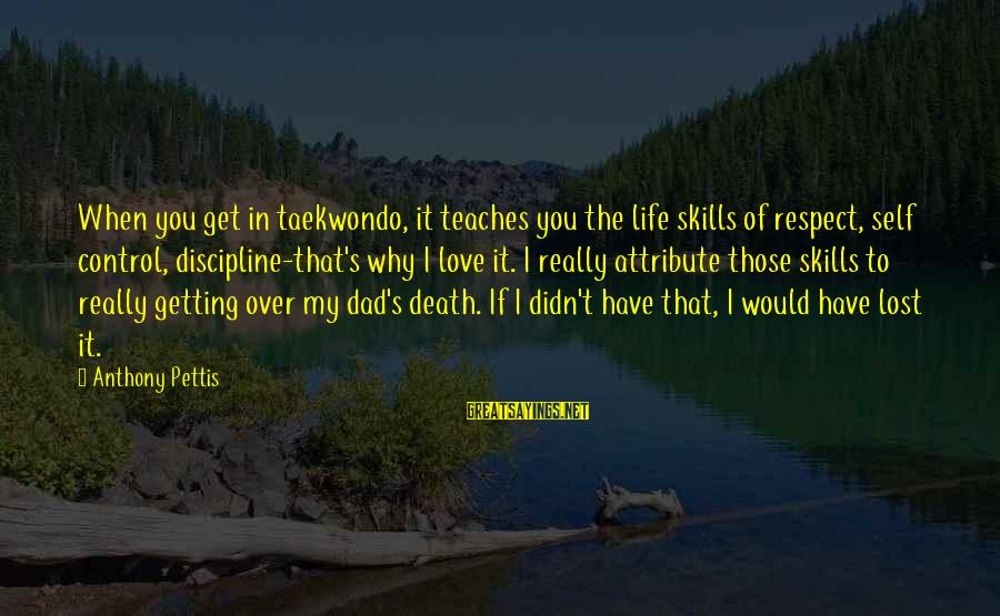 Death Dad Sayings By Anthony Pettis: When you get in taekwondo, it teaches you the life skills of respect, self control,