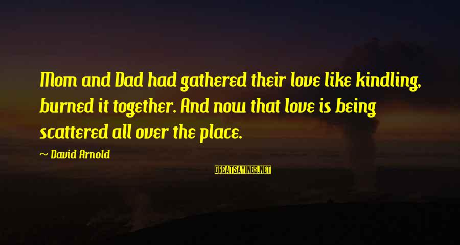 Death Dad Sayings By David Arnold: Mom and Dad had gathered their love like kindling, burned it together. And now that