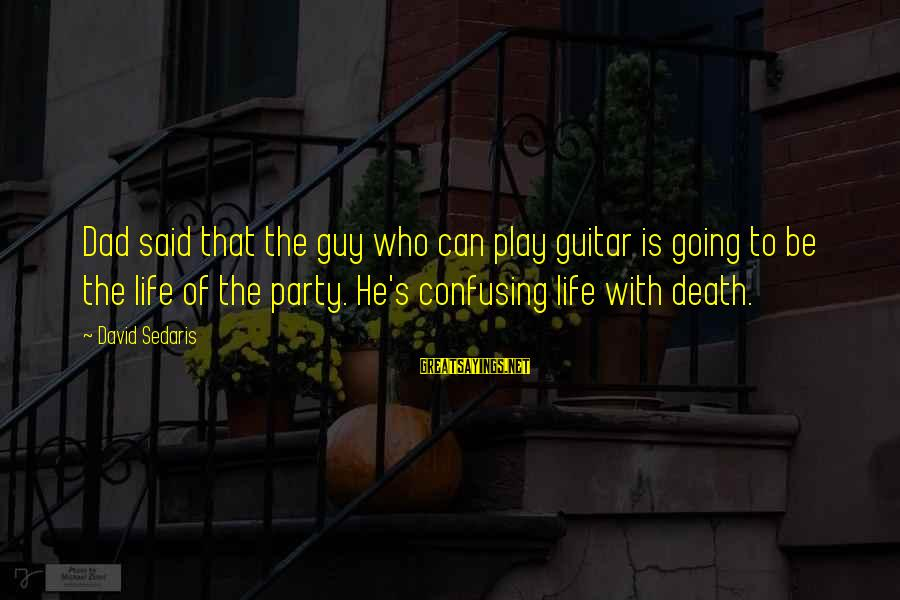 Death Dad Sayings By David Sedaris: Dad said that the guy who can play guitar is going to be the life