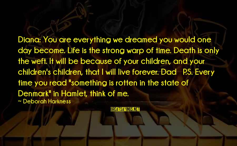 Death Dad Sayings By Deborah Harkness: Diana: You are everything we dreamed you would one day become. Life is the strong