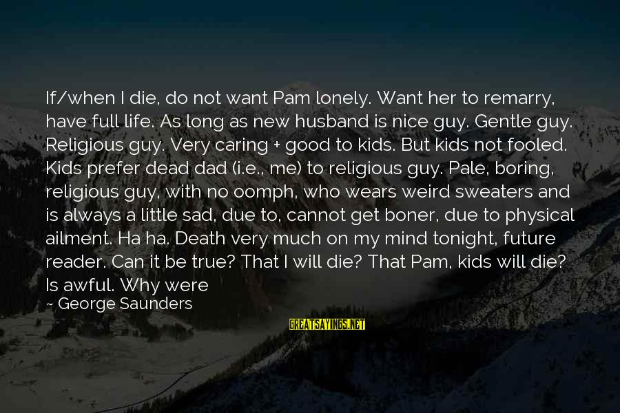 Death Dad Sayings By George Saunders: If/when I die, do not want Pam lonely. Want her to remarry, have full life.