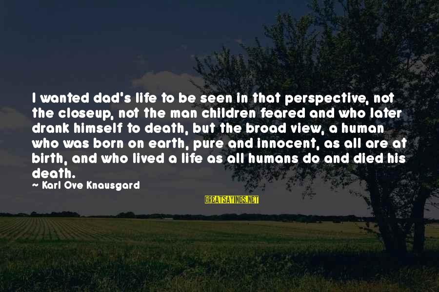 Death Dad Sayings By Karl Ove Knausgard: I wanted dad's life to be seen in that perspective, not the closeup, not the