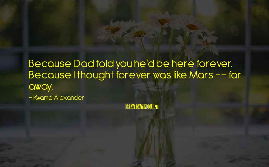 Death Dad Sayings By Kwame Alexander: Because Dad told you he'd be here forever. Because I thought forever was like Mars