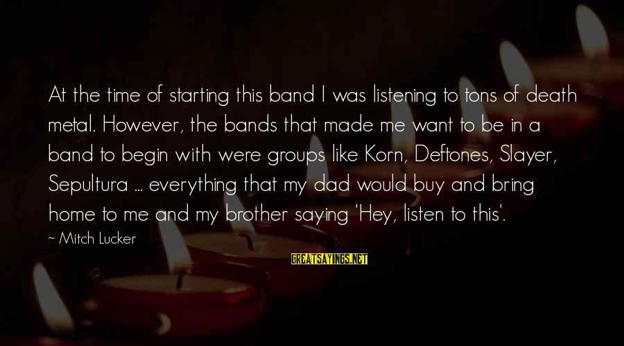 Death Dad Sayings By Mitch Lucker: At the time of starting this band I was listening to tons of death metal.