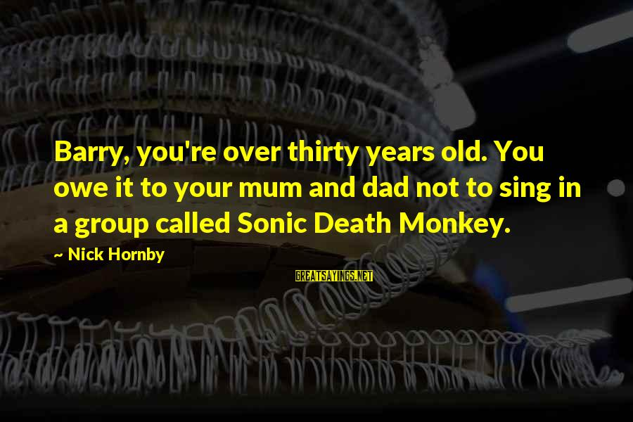 Death Dad Sayings By Nick Hornby: Barry, you're over thirty years old. You owe it to your mum and dad not