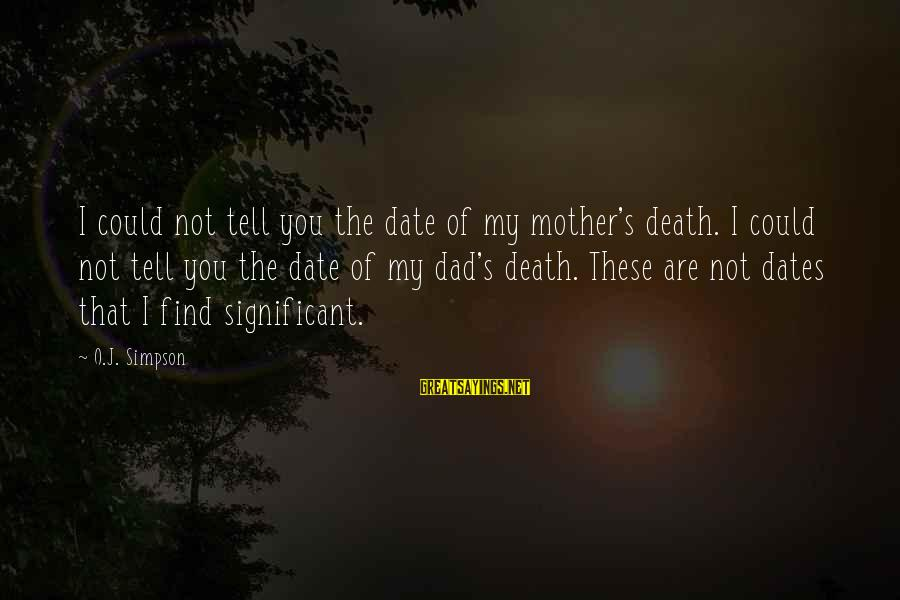 Death Dad Sayings By O.J. Simpson: I could not tell you the date of my mother's death. I could not tell