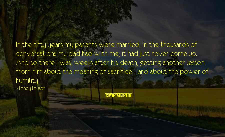 Death Dad Sayings By Randy Pausch: In the fifty years my parents were married, in the thousands of conversations my dad