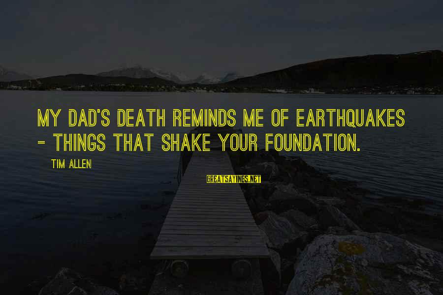 Death Dad Sayings By Tim Allen: My dad's death reminds me of earthquakes - things that shake your foundation.