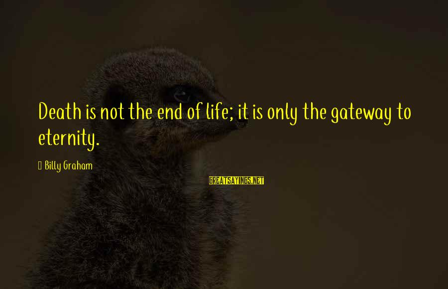 Death End Of Life Sayings By Billy Graham: Death is not the end of life; it is only the gateway to eternity.