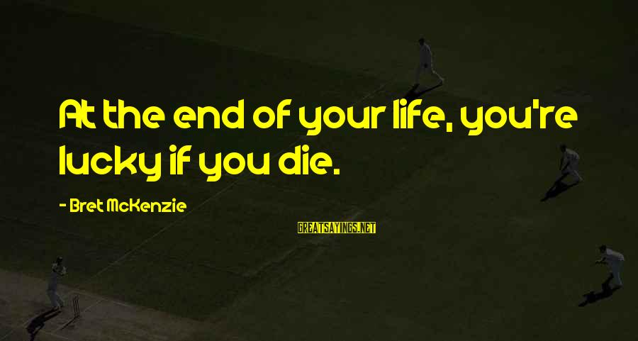 Death End Of Life Sayings By Bret McKenzie: At the end of your life, you're lucky if you die.