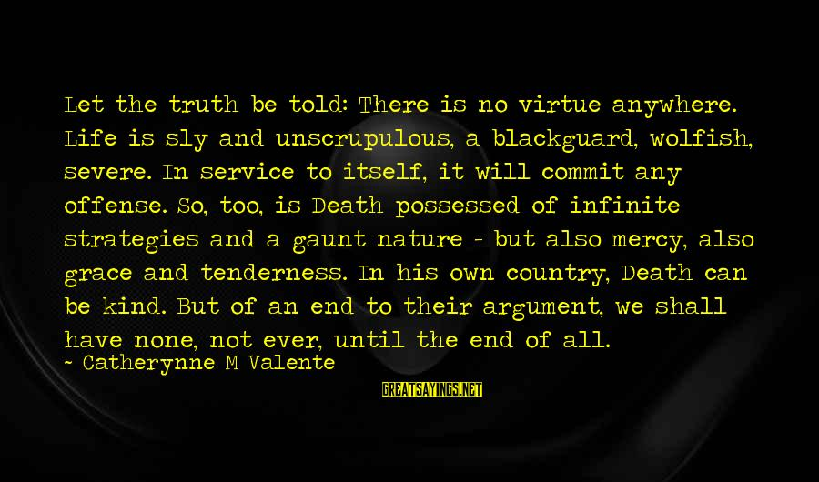 Death End Of Life Sayings By Catherynne M Valente: Let the truth be told: There is no virtue anywhere. Life is sly and unscrupulous,