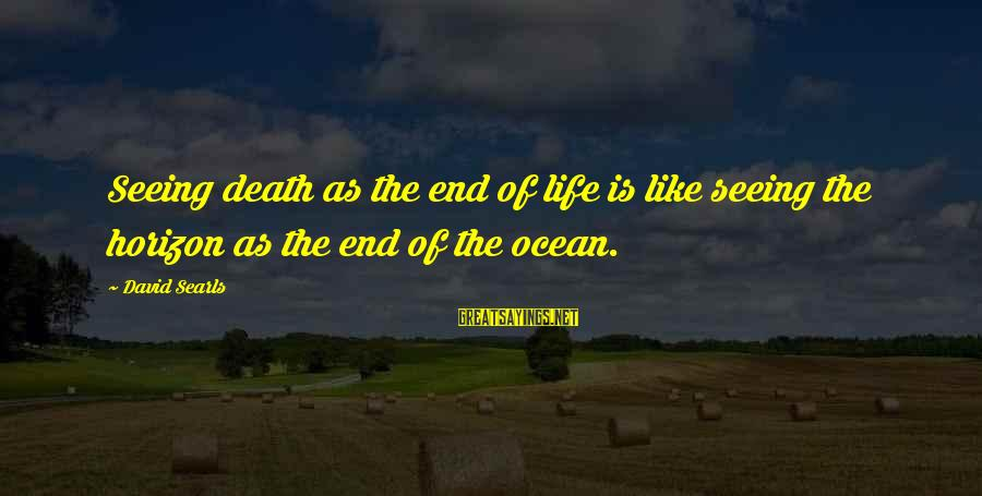 Death End Of Life Sayings By David Searls: Seeing death as the end of life is like seeing the horizon as the end