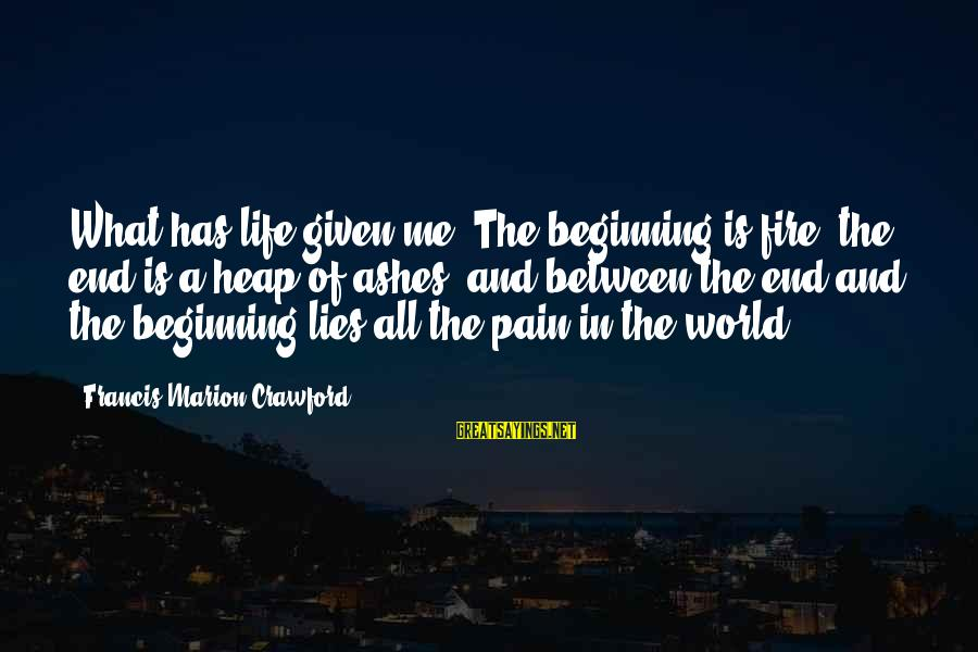 Death End Of Life Sayings By Francis Marion Crawford: What has life given me? The beginning is fire, the end is a heap of