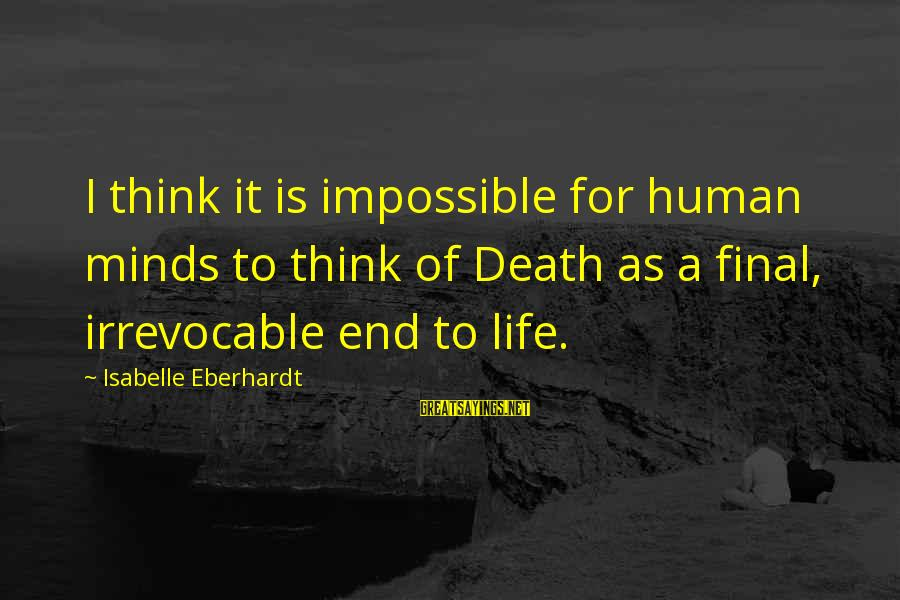 Death End Of Life Sayings By Isabelle Eberhardt: I think it is impossible for human minds to think of Death as a final,