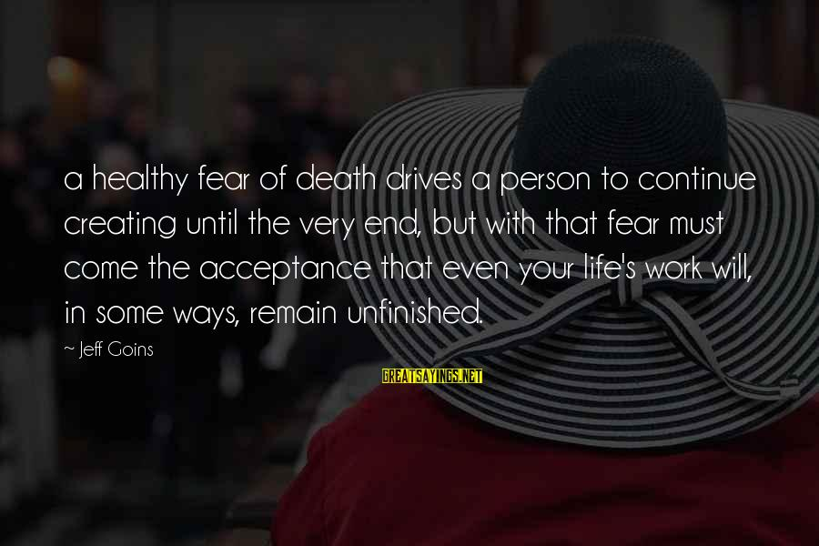 Death End Of Life Sayings By Jeff Goins: a healthy fear of death drives a person to continue creating until the very end,