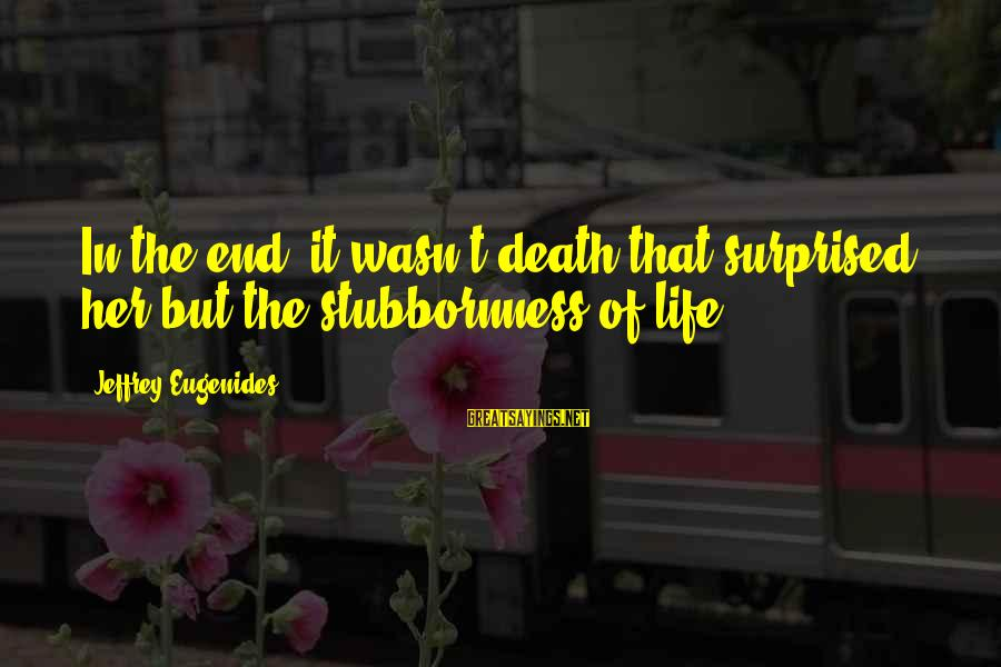 Death End Of Life Sayings By Jeffrey Eugenides: In the end, it wasn't death that surprised her but the stubbornness of life.