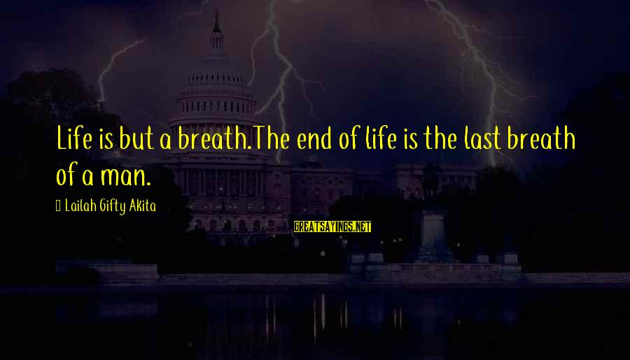 Death End Of Life Sayings By Lailah Gifty Akita: Life is but a breath.The end of life is the last breath of a man.