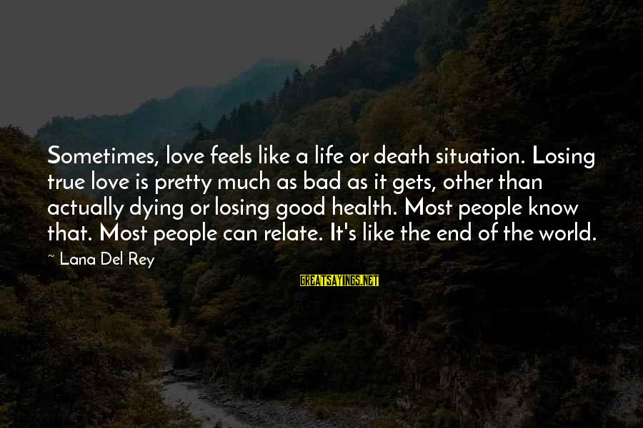 Death End Of Life Sayings By Lana Del Rey: Sometimes, love feels like a life or death situation. Losing true love is pretty much