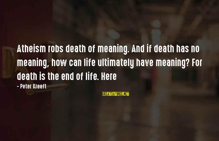Death End Of Life Sayings By Peter Kreeft: Atheism robs death of meaning. And if death has no meaning, how can life ultimately