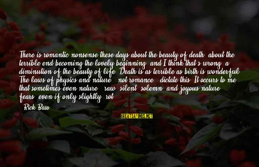 Death End Of Life Sayings By Rick Bass: There is romantic nonsense these days about the beauty of death, about the terrible end