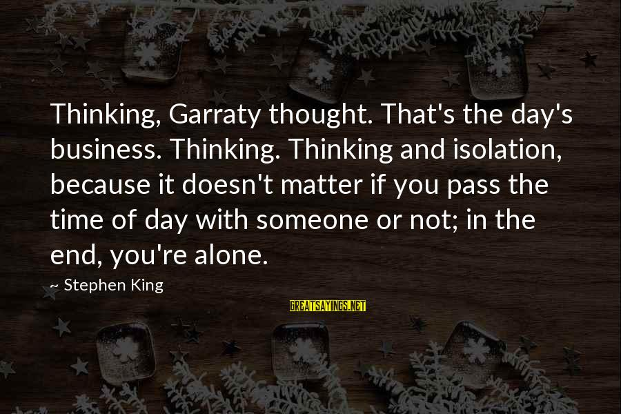 Death End Of Life Sayings By Stephen King: Thinking, Garraty thought. That's the day's business. Thinking. Thinking and isolation, because it doesn't matter
