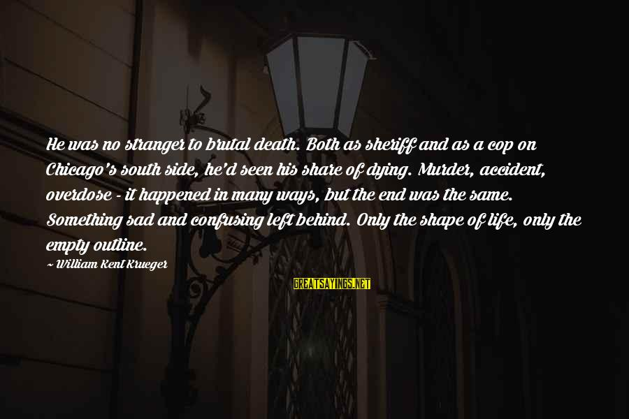 Death End Of Life Sayings By William Kent Krueger: He was no stranger to brutal death. Both as sheriff and as a cop on