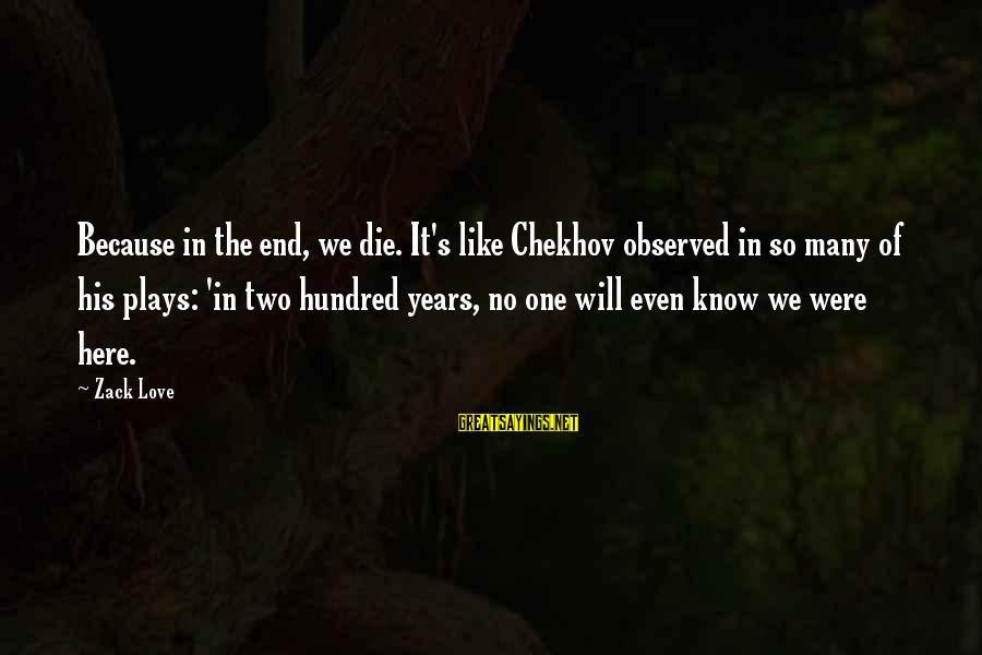 Death End Of Life Sayings By Zack Love: Because in the end, we die. It's like Chekhov observed in so many of his