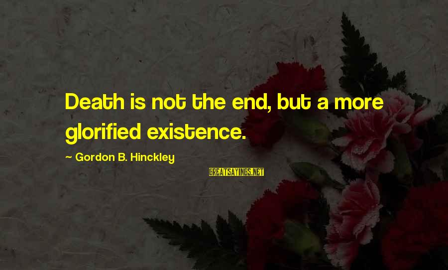 Death Gordon B Hinckley Sayings By Gordon B. Hinckley: Death is not the end, but a more glorified existence.