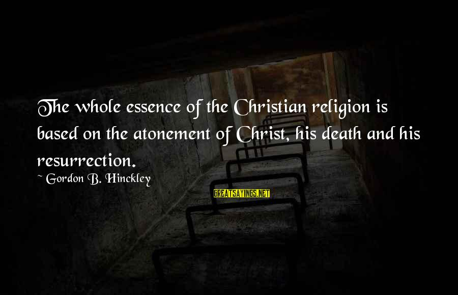 Death Gordon B Hinckley Sayings By Gordon B. Hinckley: The whole essence of the Christian religion is based on the atonement of Christ, his