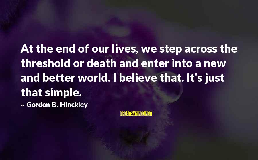 Death Gordon B Hinckley Sayings By Gordon B. Hinckley: At the end of our lives, we step across the threshold or death and enter