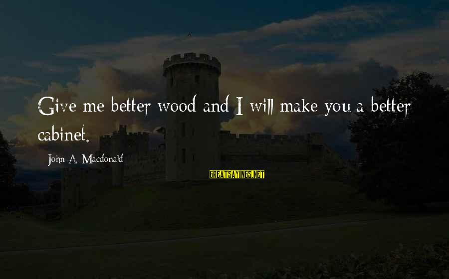 Death Gordon B Hinckley Sayings By John A. Macdonald: Give me better wood and I will make you a better cabinet.