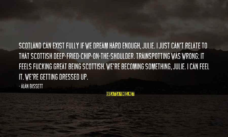 Death Of Great Man Sayings By Alan Bissett: Scotland can exist fully if we dream hard enough, Julie. I just can't relate to