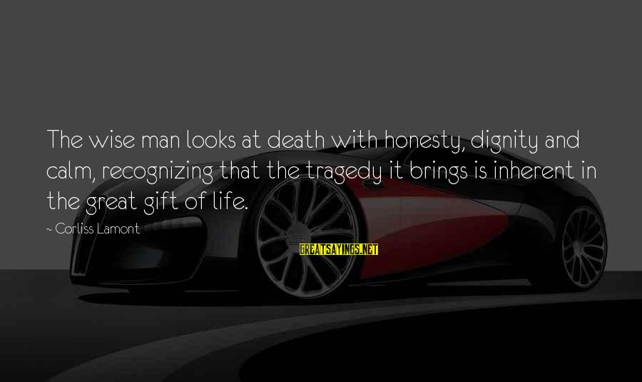 Death Of Great Man Sayings By Corliss Lamont: The wise man looks at death with honesty, dignity and calm, recognizing that the tragedy