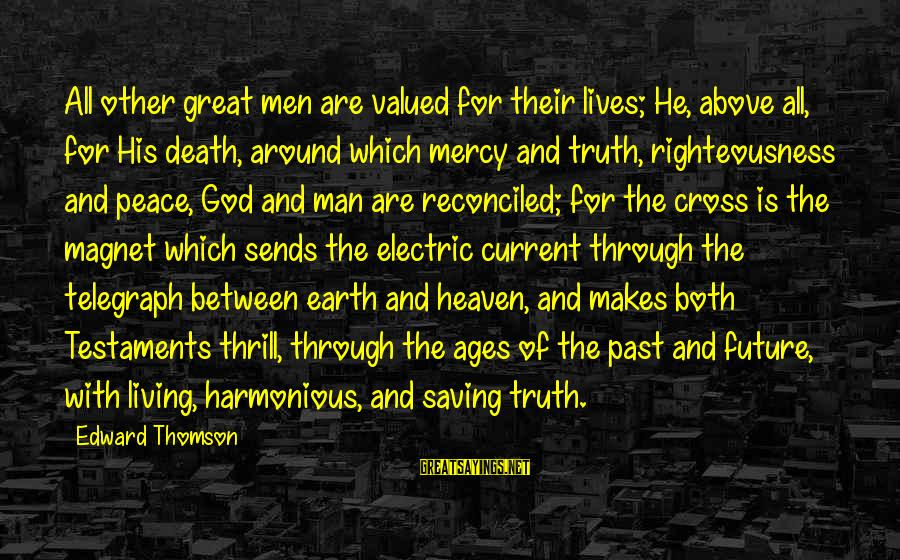 Death Of Great Man Sayings By Edward Thomson: All other great men are valued for their lives; He, above all, for His death,