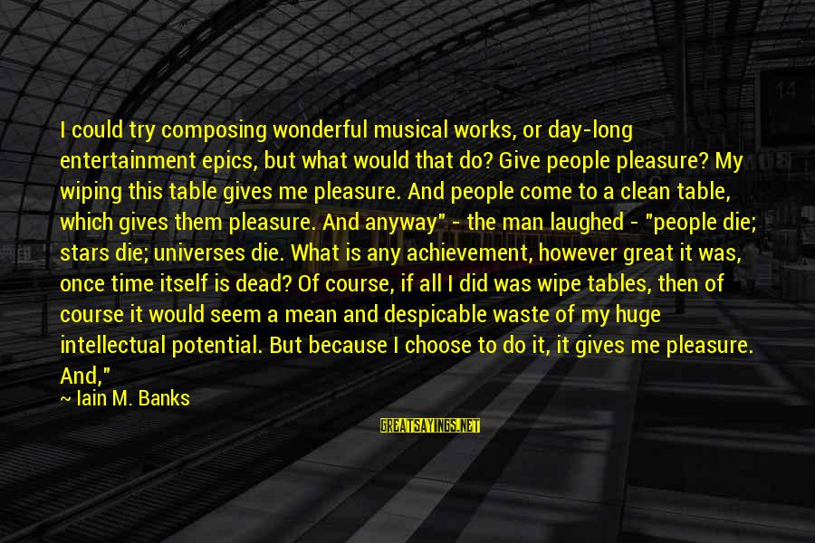 Death Of Great Man Sayings By Iain M. Banks: I could try composing wonderful musical works, or day-long entertainment epics, but what would that
