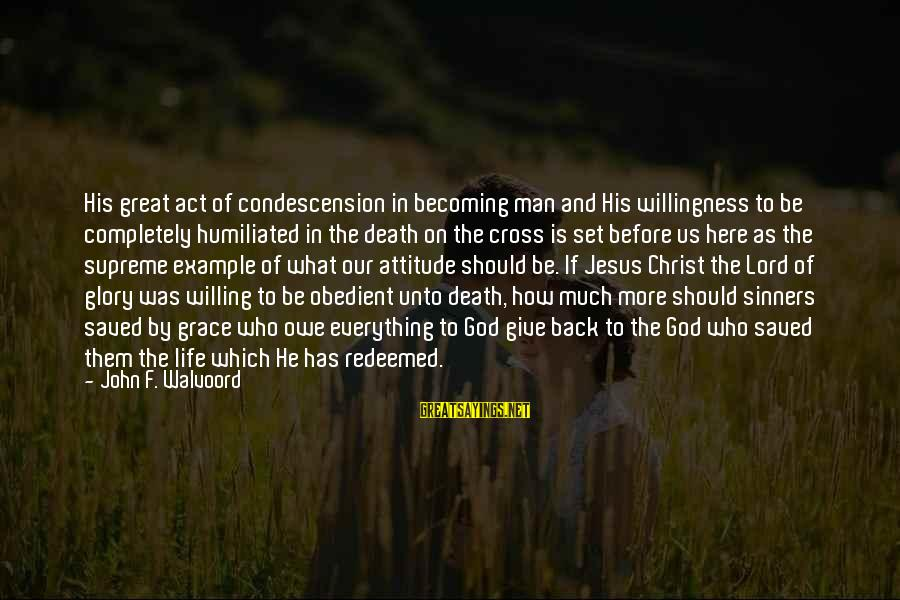 Death Of Great Man Sayings By John F. Walvoord: His great act of condescension in becoming man and His willingness to be completely humiliated