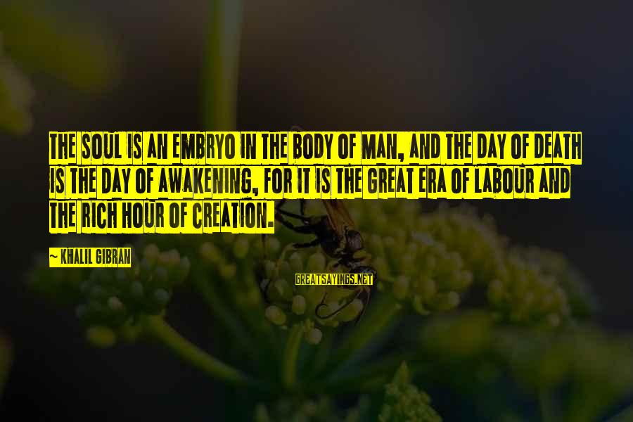 Death Of Great Man Sayings By Khalil Gibran: The soul is an embryo in the body of Man, and the day of death
