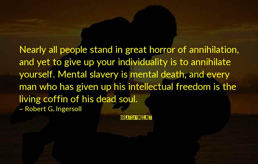 Death Of Great Man Sayings By Robert G. Ingersoll: Nearly all people stand in great horror of annihilation, and yet to give up your