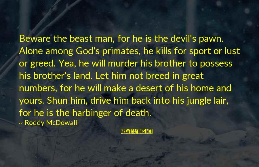 Death Of Great Man Sayings By Roddy McDowall: Beware the beast man, for he is the devil's pawn. Alone among God's primates, he