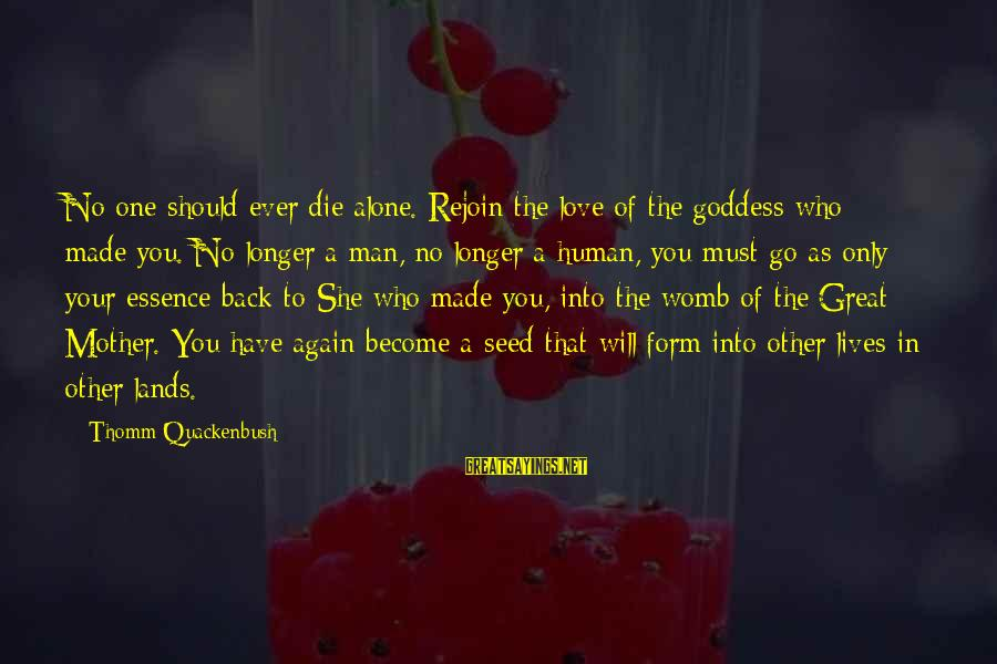 Death Of Great Man Sayings By Thomm Quackenbush: No one should ever die alone. Rejoin the love of the goddess who made you.