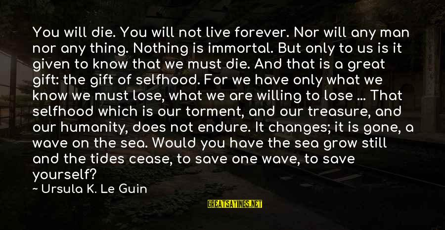 Death Of Great Man Sayings By Ursula K. Le Guin: You will die. You will not live forever. Nor will any man nor any thing.