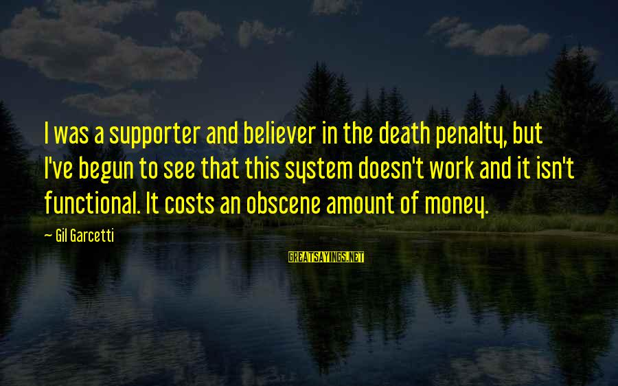 Death Penalty Cost Sayings By Gil Garcetti: I was a supporter and believer in the death penalty, but I've begun to see