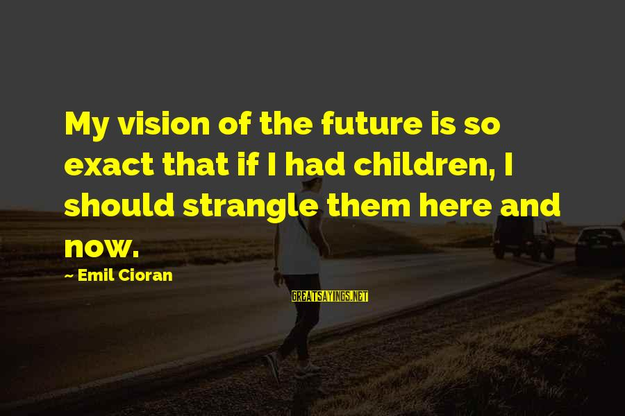 Death Remembrance Day Sayings By Emil Cioran: My vision of the future is so exact that if I had children, I should